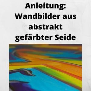 Anleitung Wandbilder aus abstrakt gefärbter Seide